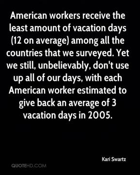 Kari Swartz  - American workers receive the least amount of vacation days (12 on average) among all the countries that we surveyed. Yet we still, unbelievably, don't use up all of our days, with each American worker estimated to give back an average of 3 vacation days in 2005.