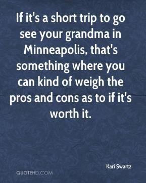 Kari Swartz  - If it's a short trip to go see your grandma in Minneapolis, that's something where you can kind of weigh the pros and cons as to if it's worth it.