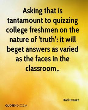 Karl Evanzz  - Asking that is tantamount to quizzing college freshmen on the nature of 'truth': it will beget answers as varied as the faces in the classroom.
