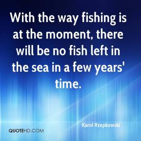 Karol Rzepkowski  - With the way fishing is at the moment, there will be no fish left in the sea in a few years' time.