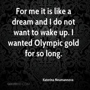 Katerina Neumannova  - For me it is like a dream and I do not want to wake up. I wanted Olympic gold for so long.
