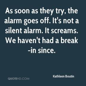 Kathleen Boutin  - As soon as they try, the alarm goes off. It's not a silent alarm. It screams. We haven't had a break-in since.