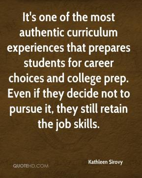 Kathleen Sirovy  - It's one of the most authentic curriculum experiences that prepares students for career choices and college prep. Even if they decide not to pursue it, they still retain the job skills.