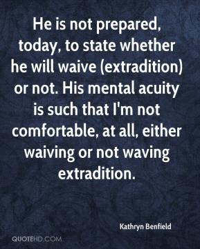 Kathryn Benfield  - He is not prepared, today, to state whether he will waive (extradition) or not. His mental acuity is such that I'm not comfortable, at all, either waiving or not waving extradition.