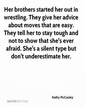 Kathy McCauley  - Her brothers started her out in wrestling. They give her advice about moves that are easy. They tell her to stay tough and not to show that she's ever afraid. She's a silent type but don't underestimate her.