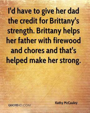 Kathy McCauley  - I'd have to give her dad the credit for Brittany's strength. Brittany helps her father with firewood and chores and that's helped make her strong.