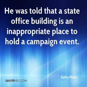 Kathy Mears  - He was told that a state office building is an inappropriate place to hold a campaign event.