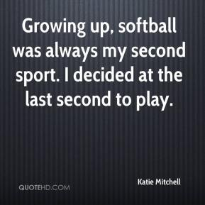 Katie Mitchell  - Growing up, softball was always my second sport. I decided at the last second to play.