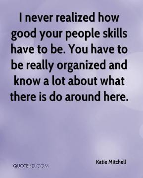 Katie Mitchell  - I never realized how good your people skills have to be. You have to be really organized and know a lot about what there is do around here.