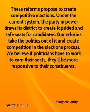 Keary McCarthy  - These reforms propose to create competitive elections. Under the current system, the party in power draws its district to create lopsided and safe seats for candidates. Our reforms take the politics out of it and create competition in the elections process. We believe if politicians have to work to earn their seats, they'll be more responsive to their constituents.