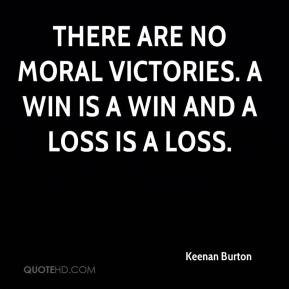Keenan Burton  - There are no moral victories. A win is a win and a loss is a loss.