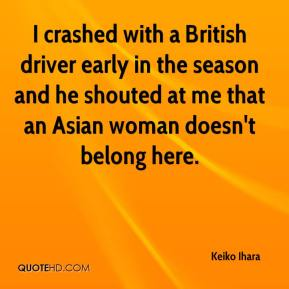 Keiko Ihara  - I crashed with a British driver early in the season and he shouted at me that an Asian woman doesn't belong here.