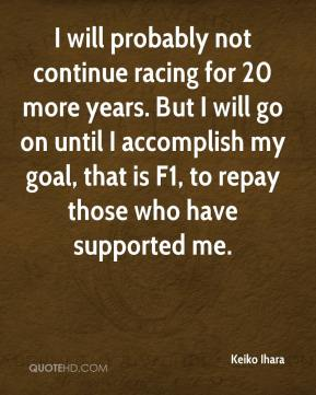 Keiko Ihara  - I will probably not continue racing for 20 more years. But I will go on until I accomplish my goal, that is F1, to repay those who have supported me.
