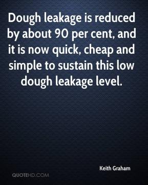 Keith Graham  - Dough leakage is reduced by about 90 per cent, and it is now quick, cheap and simple to sustain this low dough leakage level.