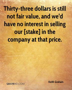 Keith Graham  - Thirty-three dollars is still not fair value, and we'd have no interest in selling our [stake] in the company at that price.