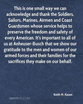 Keith M. Kasen  - This is one small way we can acknowledge and thank the Soldiers, Sailors, Marines, Airmen and Coast Guardsmen whose service helps to preserve the freedom and safety of every American. It's important to all of us at Anheuser-Busch that we show our gratitude to the men and women of our armed forces and their families for the sacrifices they make on our behalf.