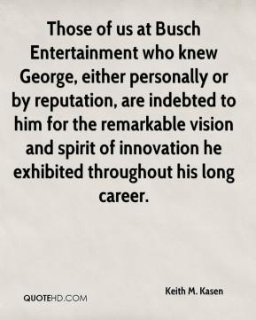 Keith M. Kasen  - Those of us at Busch Entertainment who knew George, either personally or by reputation, are indebted to him for the remarkable vision and spirit of innovation he exhibited throughout his long career.