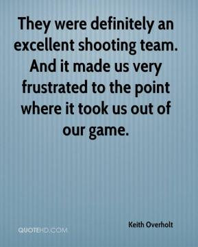 Keith Overholt  - They were definitely an excellent shooting team. And it made us very frustrated to the point where it took us out of our game.