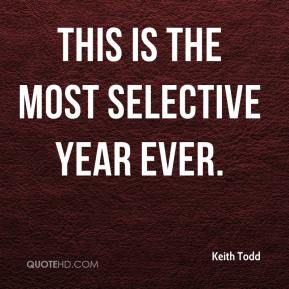 Keith Todd  - This is the most selective year ever.