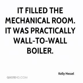 Kelly Hessel  - It filled the mechanical room. It was practically wall-to-wall boiler.