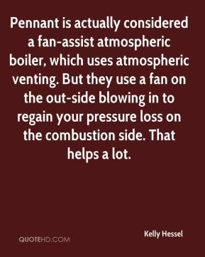 Kelly Hessel  - Pennant is actually considered a fan-assist atmospheric boiler, which uses atmospheric venting. But they use a fan on the out-side blowing in to regain your pressure loss on the combustion side. That helps a lot.