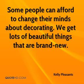 Kelly Pleasants  - Some people can afford to change their minds about decorating. We get lots of beautiful things that are brand-new.