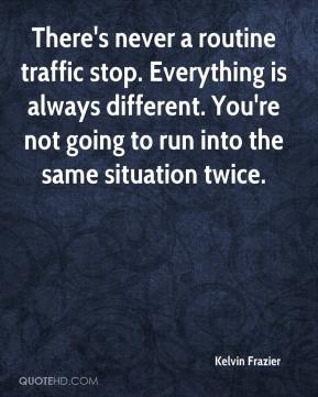 Kelvin Frazier  - There's never a routine traffic stop. Everything is always different. You're not going to run into the same situation twice.