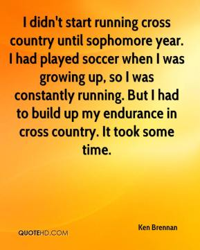 Ken Brennan  - I didn't start running cross country until sophomore year. I had played soccer when I was growing up, so I was constantly running. But I had to build up my endurance in cross country. It took some time.