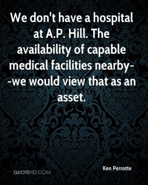 Ken Perrotte  - We don't have a hospital at A.P. Hill. The availability of capable medical facilities nearby--we would view that as an asset.