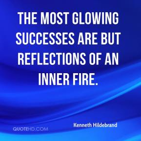 Kenneth Hildebrand  - The most glowing successes are but reflections of an inner fire.