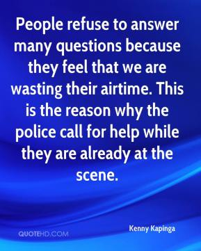 Kenny Kapinga  - People refuse to answer many questions because they feel that we are wasting their airtime. This is the reason why the police call for help while they are already at the scene.
