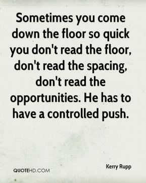 Kerry Rupp  - Sometimes you come down the floor so quick you don't read the floor, don't read the spacing, don't read the opportunities. He has to have a controlled push.