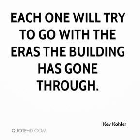 Kev Kohler  - Each one will try to go with the eras the building has gone through.