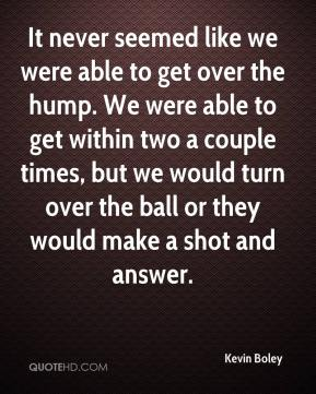 Kevin Boley  - It never seemed like we were able to get over the hump. We were able to get within two a couple times, but we would turn over the ball or they would make a shot and answer.