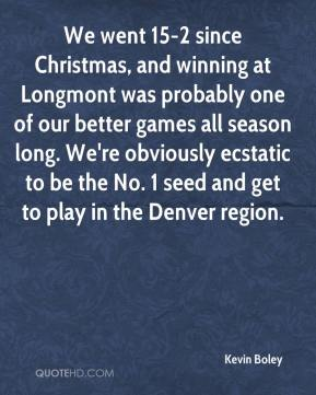 Kevin Boley  - We went 15-2 since Christmas, and winning at Longmont was probably one of our better games all season long. We're obviously ecstatic to be the No. 1 seed and get to play in the Denver region.