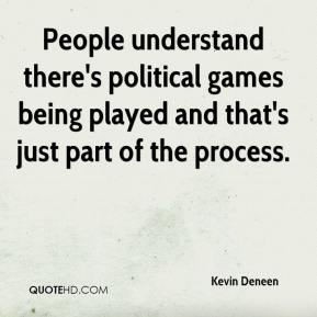 Kevin Deneen  - People understand there's political games being played and that's just part of the process.