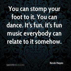 Kevin Hayes  - You can stomp your foot to it. You can dance. It's fun, it's fun music everybody can relate to it somehow.
