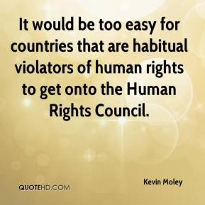 Kevin Moley  - It would be too easy for countries that are habitual violators of human rights to get onto the Human Rights Council.