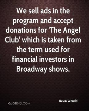 Kevin Wendel  - We sell ads in the program and accept donations for 'The Angel Club' which is taken from the term used for financial investors in Broadway shows.