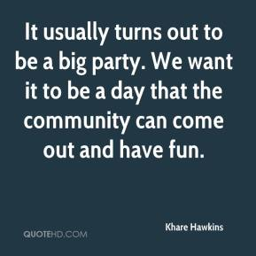 It usually turns out to be a big party. We want it to be a day that the community can come out and have fun.