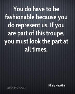 You do have to be fashionable because you do represent us. If you are part of this troupe, you must look the part at all times.