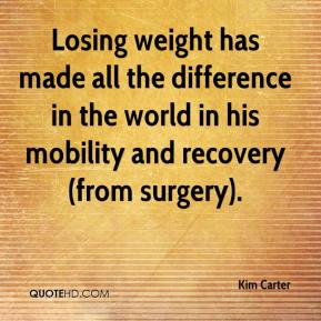 Kim Carter  - Losing weight has made all the difference in the world in his mobility and recovery (from surgery).