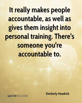 It really makes people accountable, as well as gives them insight into personal training. There's someone you're accountable to.