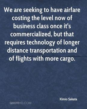 Kimio Sakata  - We are seeking to have airfare costing the level now of business class once it's commercialized, but that requires technology of longer distance transportation and of flights with more cargo.