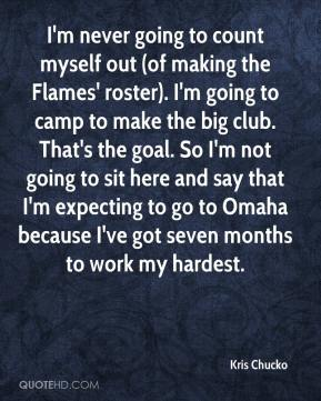 I'm never going to count myself out (of making the Flames' roster). I'm going to camp to make the big club. That's the goal. So I'm not going to sit here and say that I'm expecting to go to Omaha because I've got seven months to work my hardest.