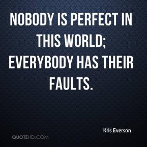 Kris Everson  - Nobody is perfect in this world; everybody has their faults.