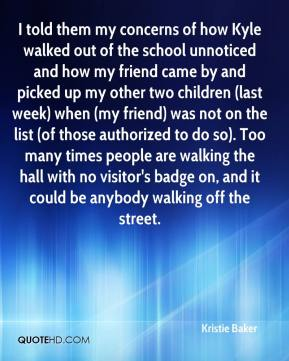 Kristie Baker  - I told them my concerns of how Kyle walked out of the school unnoticed and how my friend came by and picked up my other two children (last week) when (my friend) was not on the list (of those authorized to do so). Too many times people are walking the hall with no visitor's badge on, and it could be anybody walking off the street.