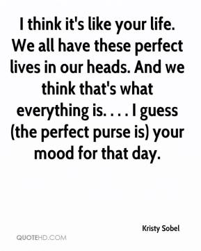 Kristy Sobel  - I think it's like your life. We all have these perfect lives in our heads. And we think that's what everything is. . . . I guess (the perfect purse is) your mood for that day.
