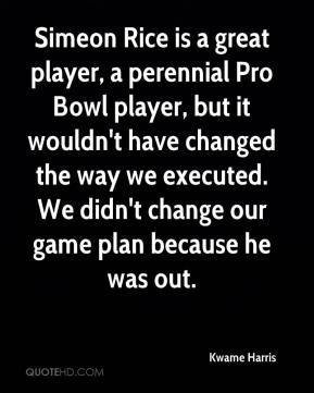 Simeon Rice is a great player, a perennial Pro Bowl player, but it wouldn't have changed the way we executed. We didn't change our game plan because he was out.