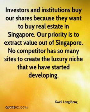 Kwek Leng Beng  - Investors and institutions buy our shares because they want to buy real estate in Singapore. Our priority is to extract value out of Singapore. No competitor has so many sites to create the luxury niche that we have started developing.